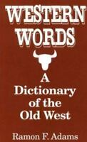 Western Words: A Dictionary of the Old West: By Ramon Adams