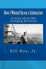 How I Wound up on a Submarine : A Story about Life Changing Decisions by Jr.,...