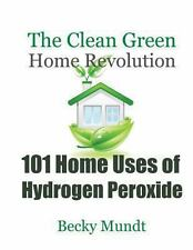 101 Home Uses of Hydrogen Peroxide : The Clean Green Home Revolution by Mundt...