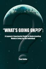 What's Going On?!? : : A Layman's Experiential Guide to Understanding Modern...