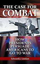 The Case for Combat: How Presidents Persuade Americans to Go to War by Lordan, E