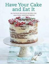 Have Your Cake and Eat It: Nutritious, Delicious Recipes for Healthier, Everyday Baking by Mich Turner (Hardback, 2017)