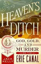 Heaven's Ditch : God, Gold and Murder on the Erie Canal by Jack Kelly (2016, Har