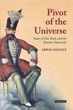 The Pivot of the Universe: Nasir Al-Din Shah and the Iranian Monarchy by...