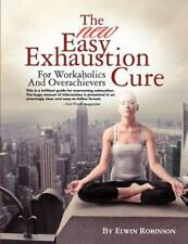 The New Easy Exhaustion Cure: For Workaholics and Overachievers