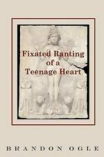 Fixated Ranting of a Teenage Heart by Ogle, Brandon