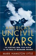 America's Uncivil Wars: The Sixties Era from Elvis to the Fall of Richard Nixon