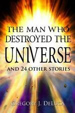 The Man Who Destroyed the Universe : And 24 Other Stories by Gregory DeLuca...