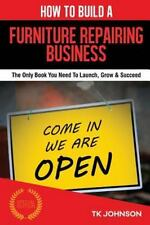 How to Build a Furniture Repairing Business (Special Edition) : The Only Book...