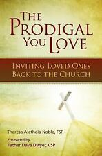 The Prodigal You Love : Inviting Loved Ones Back to the Church by Theresa Noble