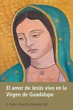 El Amor de Jes�s Vivo en la Virgen de Guadalupe by P. Pedro Alarc�n M�ndez...