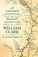 The Unknown Travels and Dubious Pursuits of William Clark by Jo Ann Trogdon...