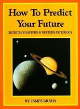 How to Predict Your Future Secrets of Eastern and Western Astrology by J. Braha