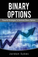 Binary Options : Powerful Strategies to Dominate Binary Options, Paperback by...