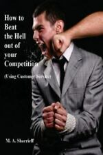 How to Beat the Hell Out of Your Competition : (Using Customer Service) by M....