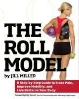 Roll Model : A Step-by-Step Guide to Erase Pain, Improve Mobility, and Live B...