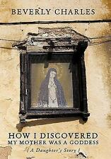 How I Discovered My Mother Was A Goddess : A Daughter's Story by Beverly...