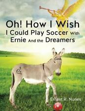 Oh! How I Wish I Could Play Soccer with Ernie and the Dreamers by Ernest...