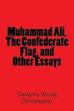 Muhammad Ali, the Confederate Flag, and Other Essays by Dwayne Wong (Omowale)...