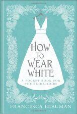 HOW TO WEAR WHITE __ FRANCESCA BEAUMAN __ HARD BACK __ BRAND NEW ___ FREEPOST UK