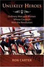 Unlikely Heroes : Ordinary Men and Women Whose Courage Won the Revolution by Ron