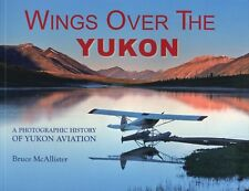 Wings over the Yukon : A Photographic History of Yukon Aviation by Bruce McAllis