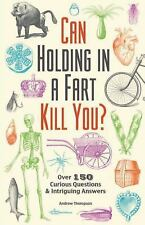 Can Holding in a Fart Kill You?: Over 150 Curious Questions and Intriguing Answe