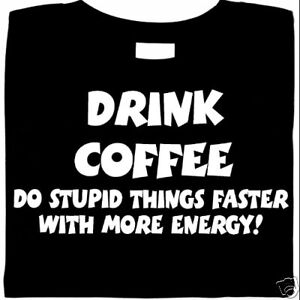Drink Coffee, Do Stupid Things Faster - Energy, t-shirt