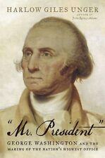Mr. President: George Washington and the Making of the Nations Highest Offi