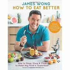 How to Eat Better: How to Shop, Store & Cook to Make Any Food a Superfood - New