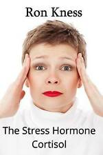 The Stress Hormone Cortisol: In Chronic Excess, It Can Be the Root Cause of Seve