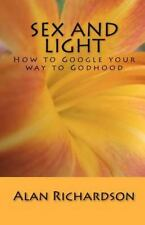 Sex and Light : How to Google Your Way to Godhood by Alan AA Richardson...
