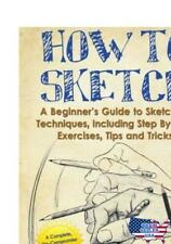 How to Sketch : A Beginner's Guide to Sketching Techniques, Including Step by S…