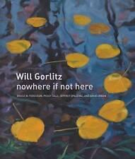 Will Gorlitz: Nowhere If Not Here by Bruce W. Ferguson, Jeffrey Spalding,...