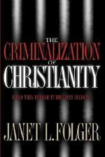 The Criminalization of Christianity: Read This Book Before It Becomes Illegal!