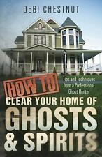 How to Clear Your Home of Ghosts and Spirits : Tips and Techniques from a Profes