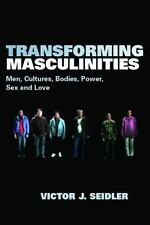 Transforming Masculinities : Men, Cultures, Bodies, Power, Sex and Love by...