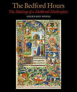 The Bedford Hours: The Making of a Medieval Masterpiece by Eberhard König