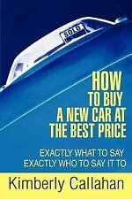 How to Buy a New Car at the Best Price: Exactly What to Say Exactly Who to Say I
