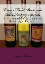 Wine, Mead, Beer, And Other Happy Spirits: A Homemade Alcoholic Beverage Pr...