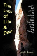 The Logic of Life and Death : How to live your life by resolving the Deep...