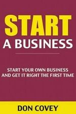 Start a Business: Start Your Own Business and Get It Right the First Time (how t