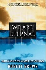 We Are Eternal: What the Spirits Tell Me About Life After Death, Brown, Robert,