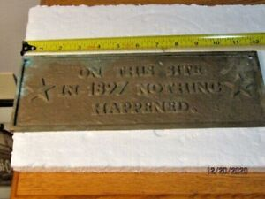 "BRASS PLACK ""ON THIS SITE IN 1897 NOTHING HAPPENED"" 12 INCHES X4 1/2 INCHES"