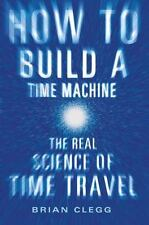 How to Build a Time Machine: The Real Science of Time Travel, Clegg, Brian, Good