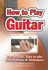 How to Play Guitar: Easy to Read, Easy to Play; Basics, Styles & Techniques by T