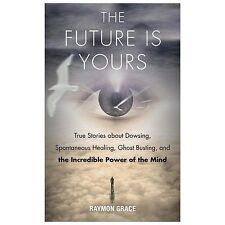 The Future Is Yours: True Stories about Dowsing, Spontaneous Healing, Ghost Bust