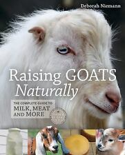 Raising Goats Naturally : The Complete Guide to Milk, Meat and More by...