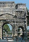 Roman Architecture In Provence: By James C. Anderson  jr.
