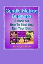 Candle Making Business : A Book on How to Start and Run Your Own by Kaye...